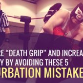 """Guys: Cure """"Death Grip"""" and Increase Sensitivity by Avoiding these 5 Masturbation Mistakes"""